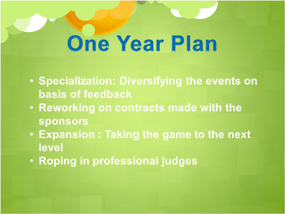 Specialization: Diversifying the events on basis of feedback Reworking on contracts made with the sponsors Expansion : Taking the game to the next level Roping in professional judges