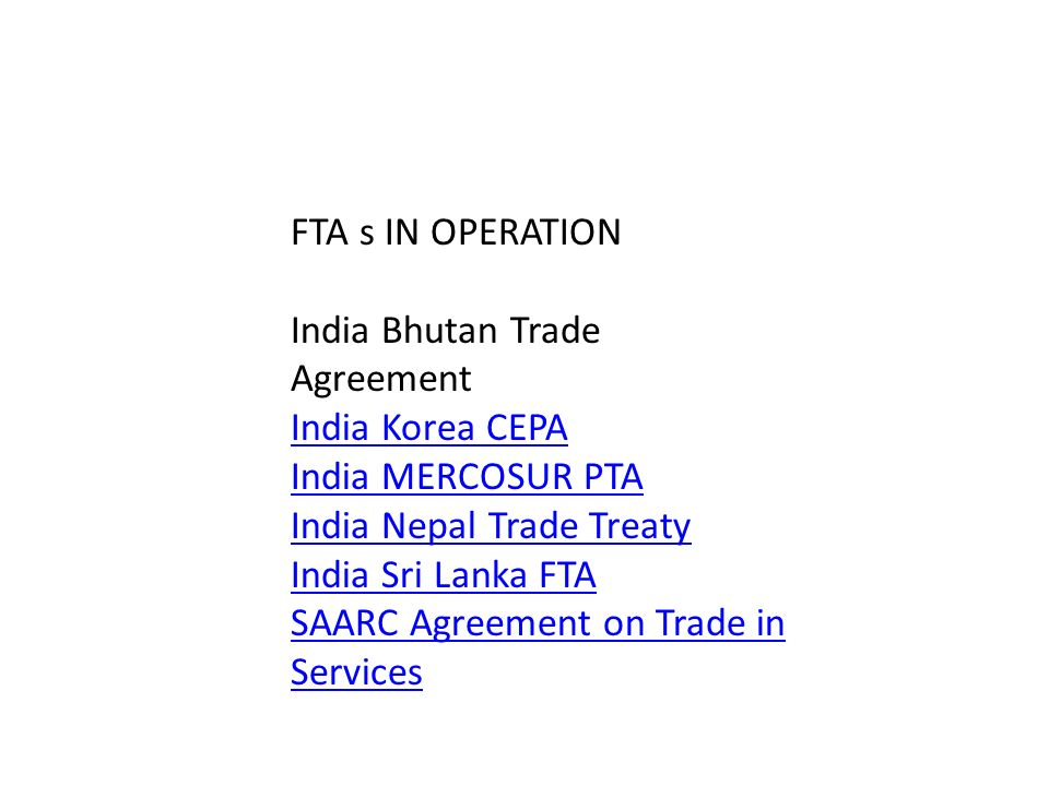 FTA s IN OPERATION India Bhutan Trade Agreement India Korea CEPA India MERCOSUR PTA India Nepal Trade Treaty India Sri Lanka FTA SAARC Agreement on Tr