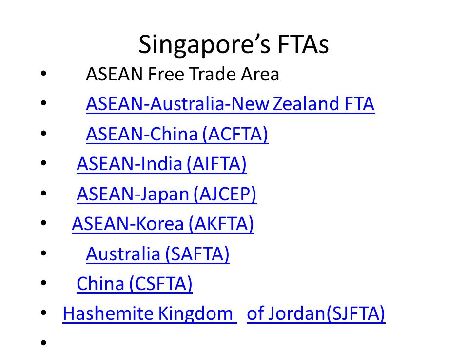 Singapores FTAs ASEAN Free Trade Area ASEAN-Australia-New Zealand FTA ASEAN-China (ACFTA) ASEAN-India (AIFTA) ASEAN-Japan (AJCEP) ASEAN-Korea (AKFTA)
