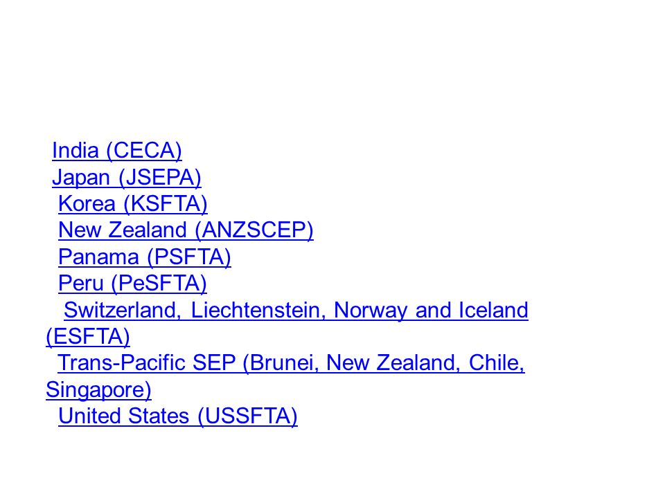 India (CECA) Japan (JSEPA) Korea (KSFTA) New Zealand (ANZSCEP) Panama (PSFTA) Peru (PeSFTA) Switzerland, Liechtenstein, Norway and Iceland (ESFTA) Swi