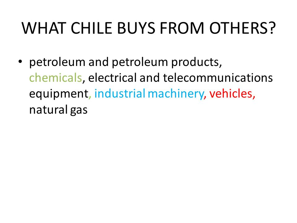 WHAT CHILE BUYS FROM OTHERS? petroleum and petroleum products, chemicals, electrical and telecommunications equipment, industrial machinery, vehicles,
