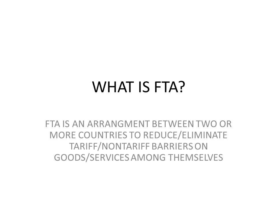 WHAT IS FTA? FTA IS AN ARRANGMENT BETWEEN TWO OR MORE COUNTRIES TO REDUCE/ELIMINATE TARIFF/NONTARIFF BARRIERS ON GOODS/SERVICES AMONG THEMSELVES