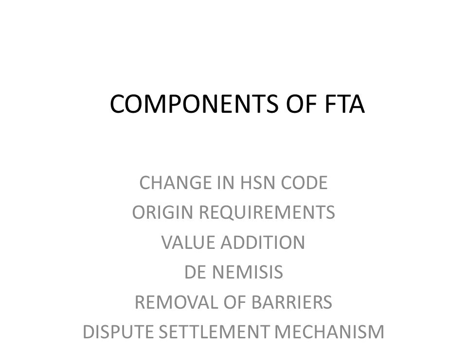 COMPONENTS OF FTA CHANGE IN HSN CODE ORIGIN REQUIREMENTS VALUE ADDITION DE NEMISIS REMOVAL OF BARRIERS DISPUTE SETTLEMENT MECHANISM