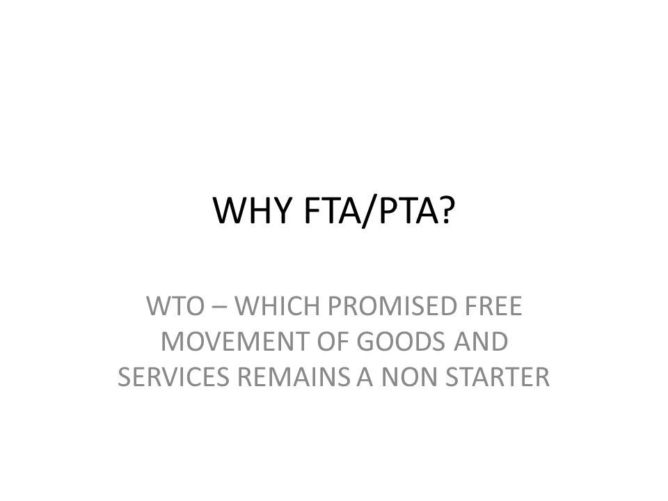 WHY FTA/PTA? WTO – WHICH PROMISED FREE MOVEMENT OF GOODS AND SERVICES REMAINS A NON STARTER