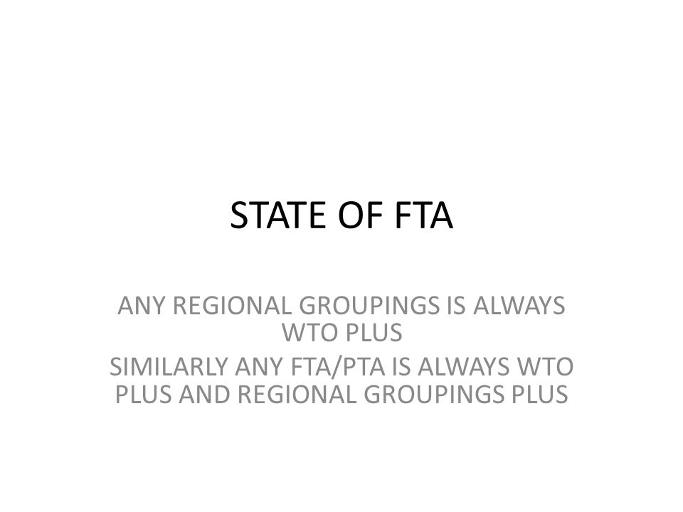 STATE OF FTA ANY REGIONAL GROUPINGS IS ALWAYS WTO PLUS SIMILARLY ANY FTA/PTA IS ALWAYS WTO PLUS AND REGIONAL GROUPINGS PLUS