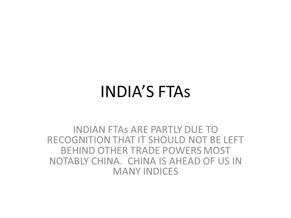 INDIAS FTAs INDIAN FTAs ARE PARTLY DUE TO RECOGNITION THAT IT SHOULD NOT BE LEFT BEHIND OTHER TRADE POWERS MOST NOTABLY CHINA. CHINA IS AHEAD OF US IN