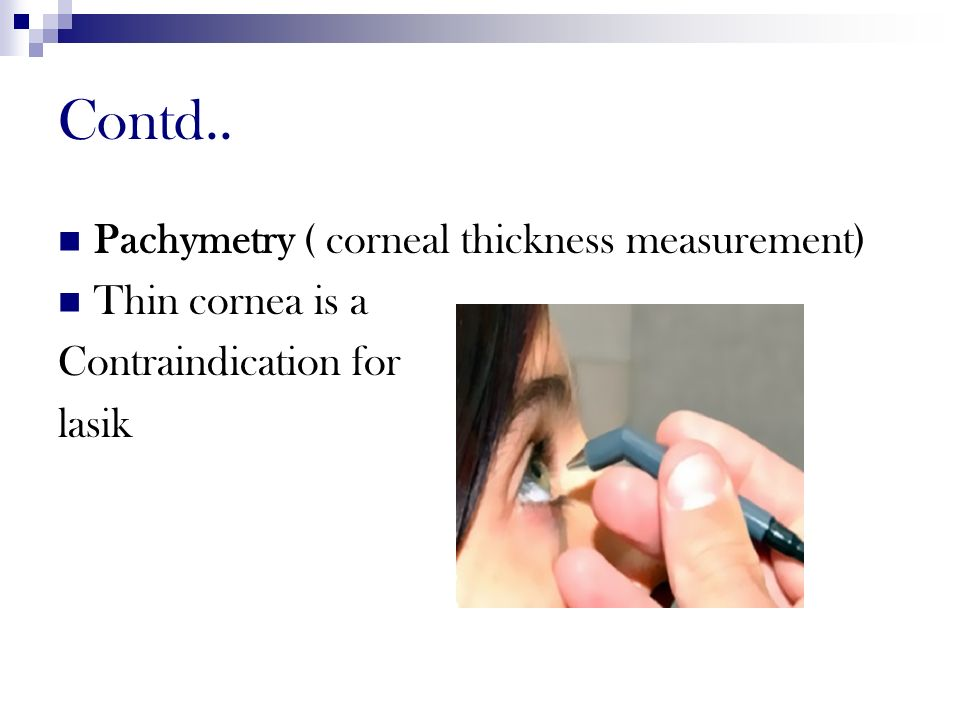 Contd.. Pachymetry ( corneal thickness measurement) Thin cornea is a Contraindication for lasik