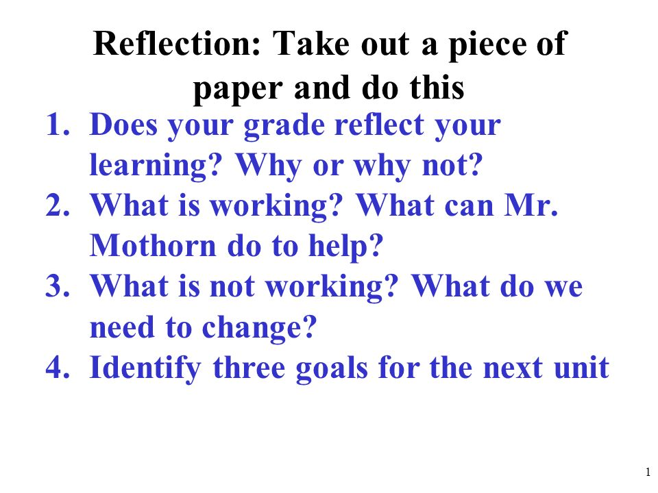Reflection: Take out a piece of paper and do this 1.Does your grade reflect your learning? Why or why not? 2.What is working? What can Mr. Mothorn do