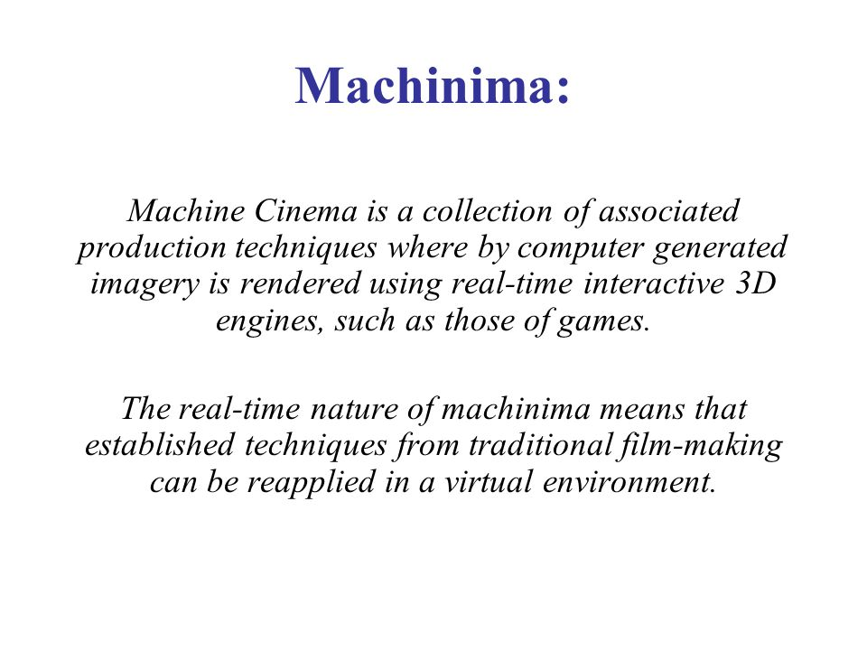 Machinima: Machine Cinema is a collection of associated production techniques where by computer generated imagery is rendered using real-time interactive 3D engines, such as those of games.