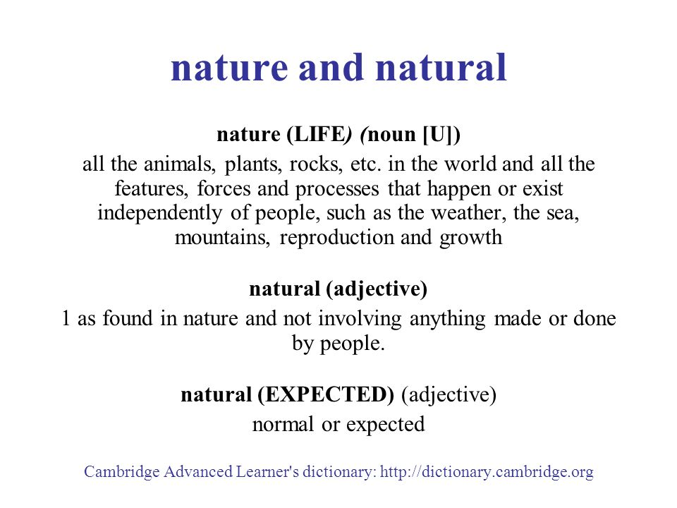 nature and natural nature (LIFE) (noun [U]) all the animals, plants, rocks, etc.