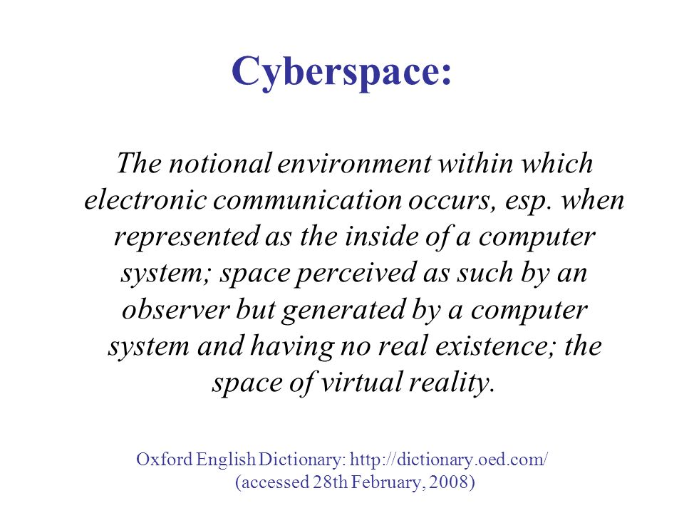 Cyberspace: The notional environment within which electronic communication occurs, esp.