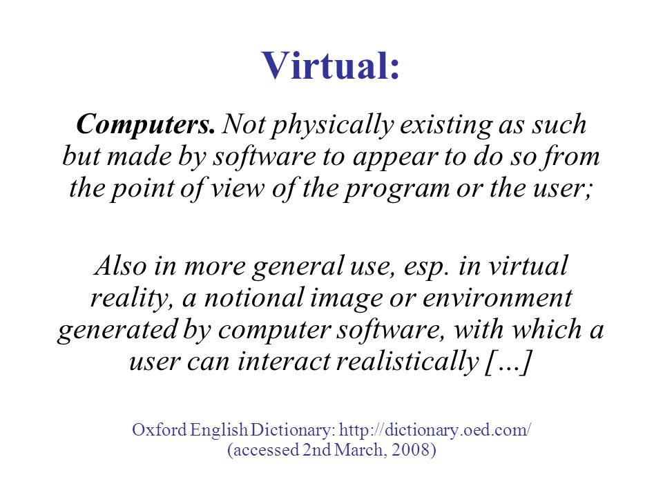 Virtual: Computers. Not physically existing as such but made by software to appear to do so from the point of view of the program or the user; Also in