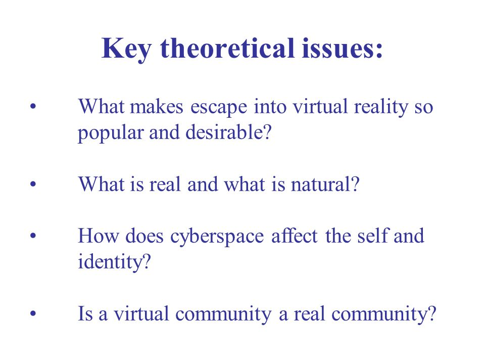 Key theoretical issues: What makes escape into virtual reality so popular and desirable.