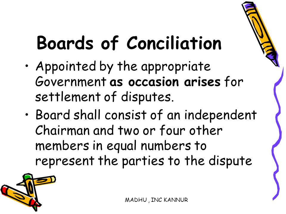 MADHU, INC KANNUR Boards of Conciliation Appointed by the appropriate Government as occasion arises for settlement of disputes. Board shall consist of