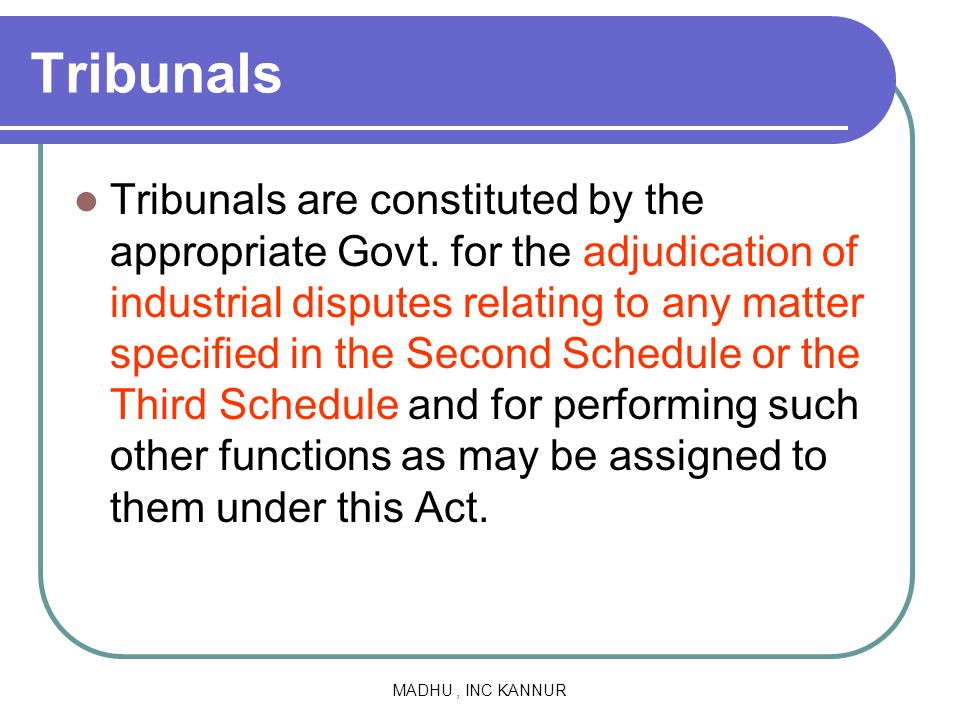 MADHU, INC KANNUR Tribunals Tribunals are constituted by the appropriate Govt. for the adjudication of industrial disputes relating to any matter spec