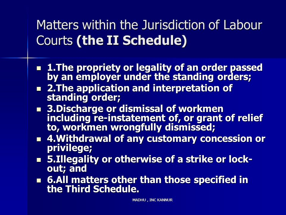 MADHU, INC KANNUR Matters within the Jurisdiction of Labour Courts (the II Schedule) 1.The propriety or legality of an order passed by an employer und