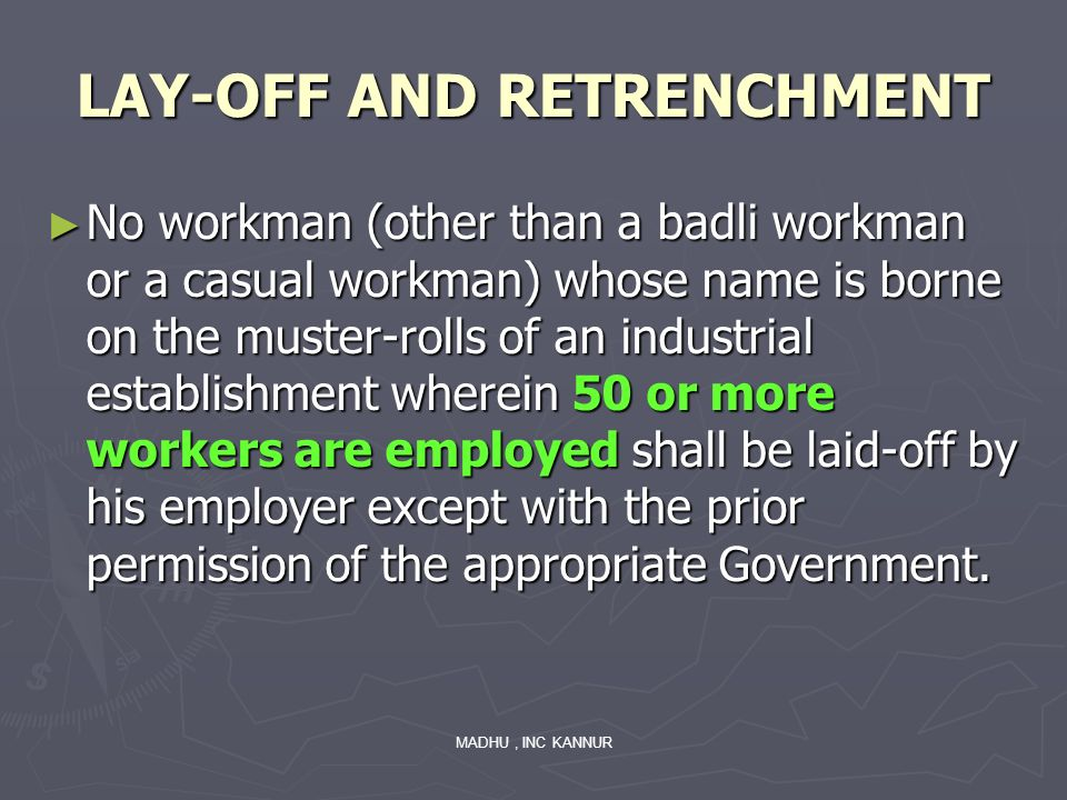 MADHU, INC KANNUR LAY-OFF AND RETRENCHMENT No workman (other than a badli workman or a casual workman) whose name is borne on the muster-rolls of an i