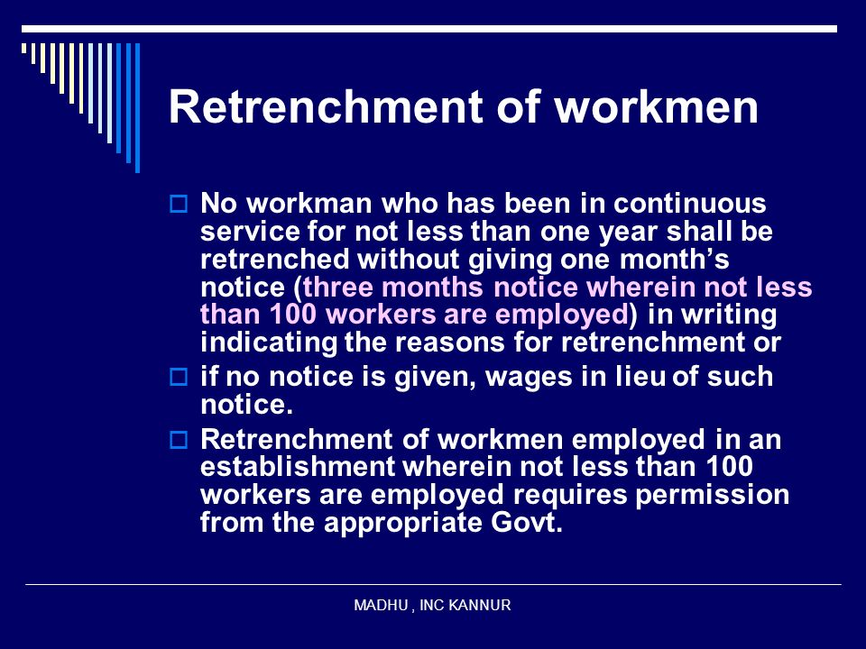 MADHU, INC KANNUR Retrenchment of workmen No workman who has been in continuous service for not less than one year shall be retrenched without giving