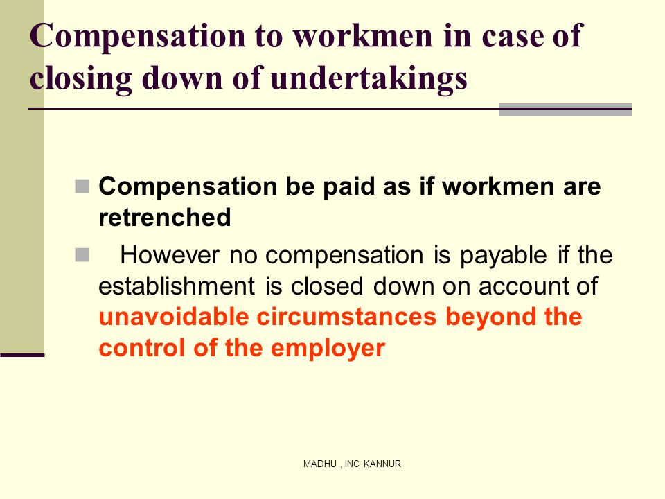 MADHU, INC KANNUR Compensation to workmen in case of closing down of undertakings Compensation be paid as if workmen are retrenched However no compens