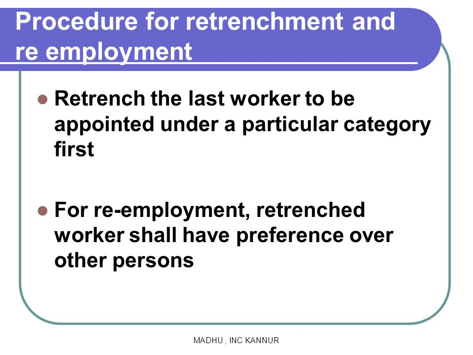MADHU, INC KANNUR Procedure for retrenchment and re employment Retrench the last worker to be appointed under a particular category first For re-emplo