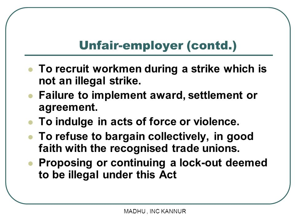 MADHU, INC KANNUR Unfair-employer (contd.) To recruit workmen during a strike which is not an illegal strike. Failure to implement award, settlement o