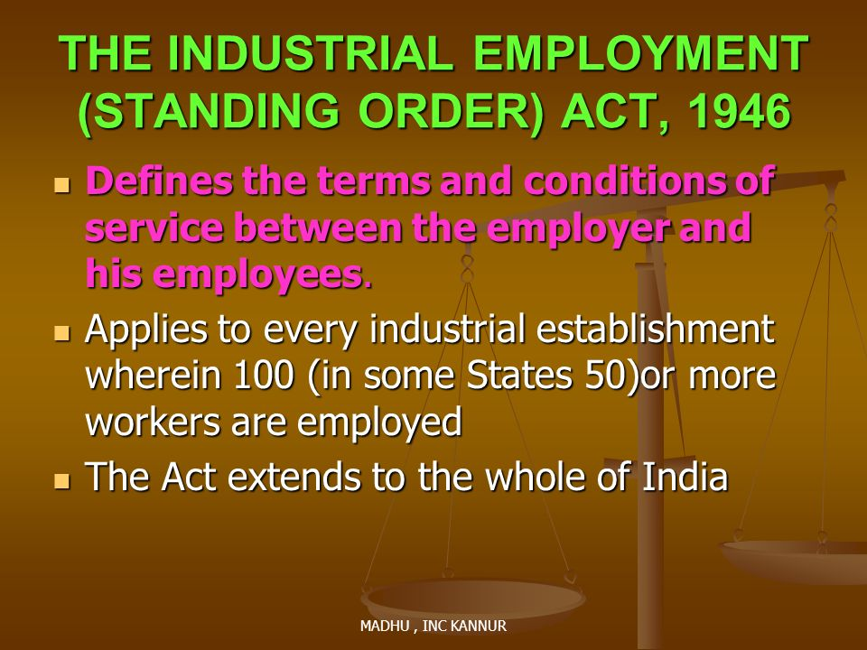 MADHU, INC KANNUR THE INDUSTRIAL EMPLOYMENT (STANDING ORDER) ACT, 1946 Defines the terms and conditions of service between the employer and his employ
