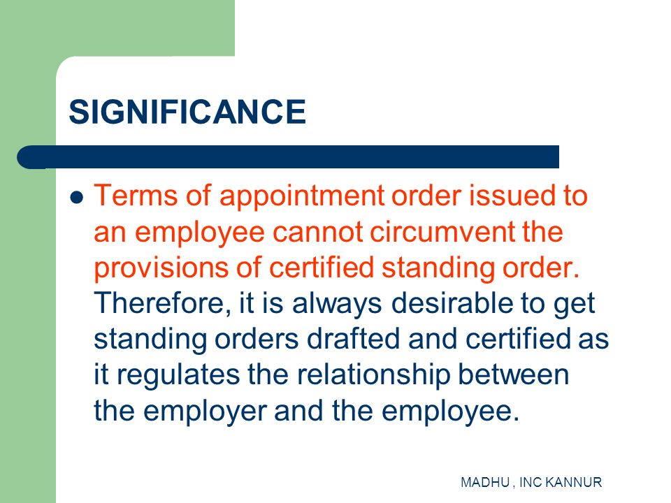 MADHU, INC KANNUR SIGNIFICANCE Terms of appointment order issued to an employee cannot circumvent the provisions of certified standing order. Therefor