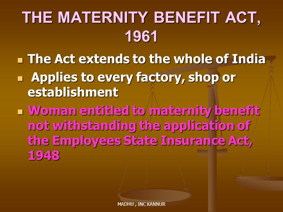 MADHU, INC KANNUR THE MATERNITY BENEFIT ACT, 1961 The Act extends to the whole of India The Act extends to the whole of India Applies to every factory
