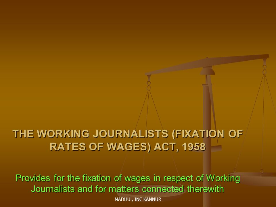 MADHU, INC KANNUR THE WORKING JOURNALISTS (FIXATION OF RATES OF WAGES) ACT, 1958 Provides for the fixation of wages in respect of Working Journalists