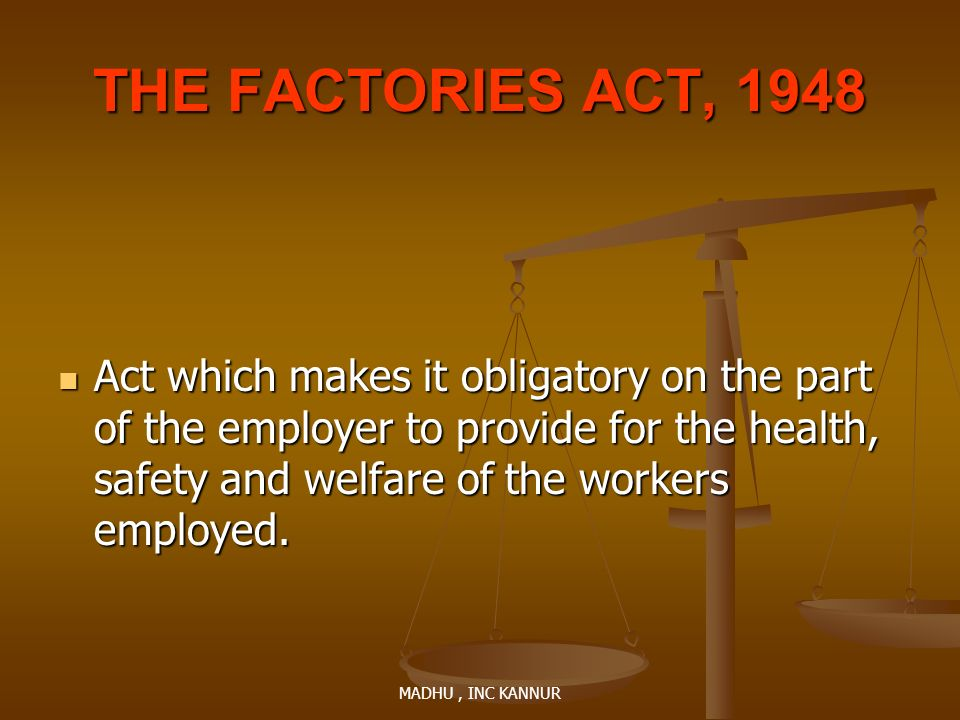 MADHU, INC KANNUR THE FACTORIES ACT, 1948 Act which makes it obligatory on the part of the employer to provide for the health, safety and welfare of t
