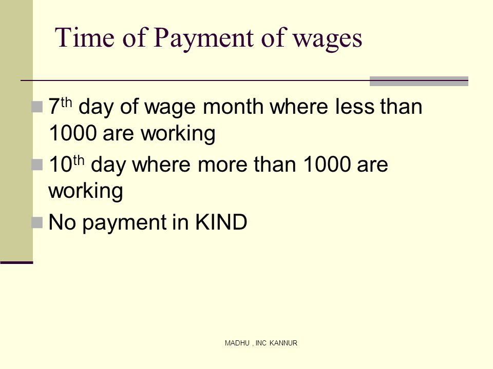 MADHU, INC KANNUR Time of Payment of wages 7 th day of wage month where less than 1000 are working 10 th day where more than 1000 are working No payme