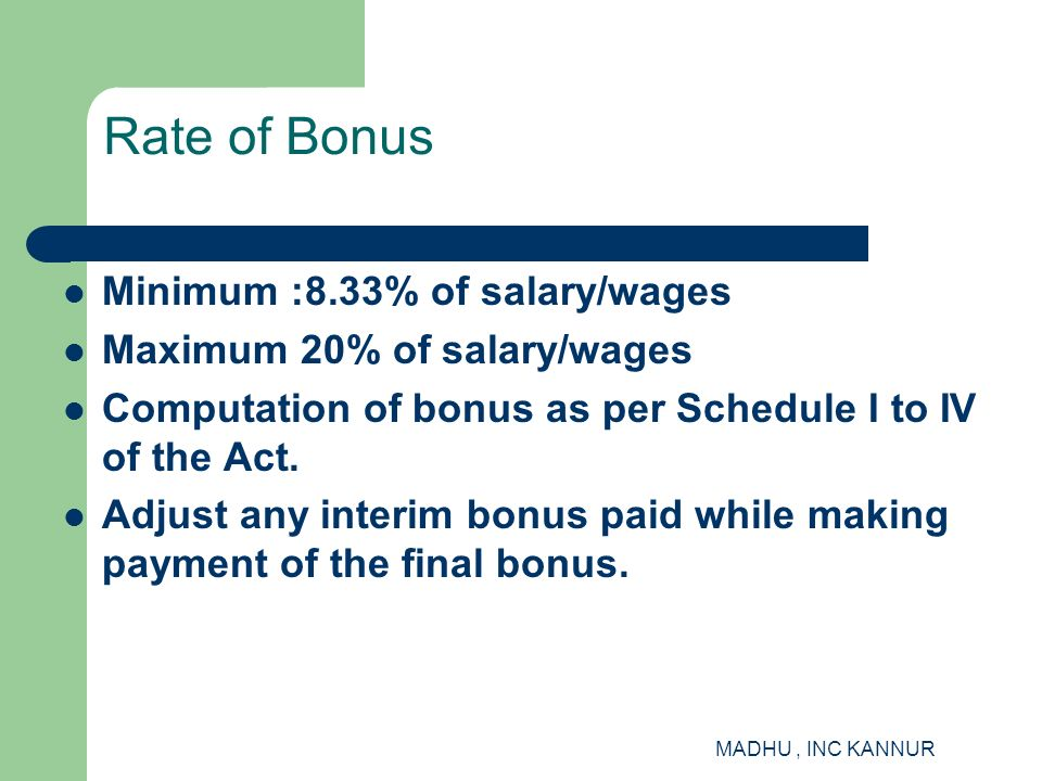MADHU, INC KANNUR Rate of Bonus Minimum :8.33% of salary/wages Maximum 20% of salary/wages Computation of bonus as per Schedule I to IV of the Act. Ad