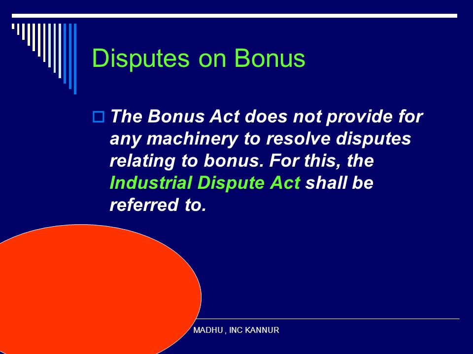 MADHU, INC KANNUR Disputes on Bonus The Bonus Act does not provide for any machinery to resolve disputes relating to bonus. For this, the Industrial D