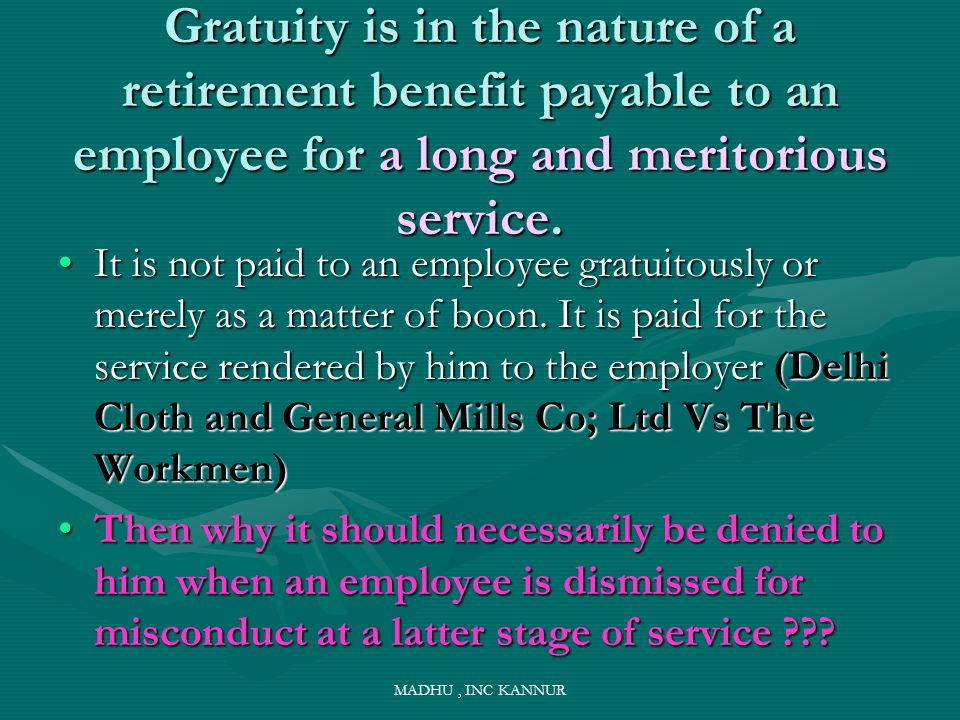 MADHU, INC KANNUR Gratuity is in the nature of a retirement benefit payable to an employee for a long and meritorious service. It is not paid to an em