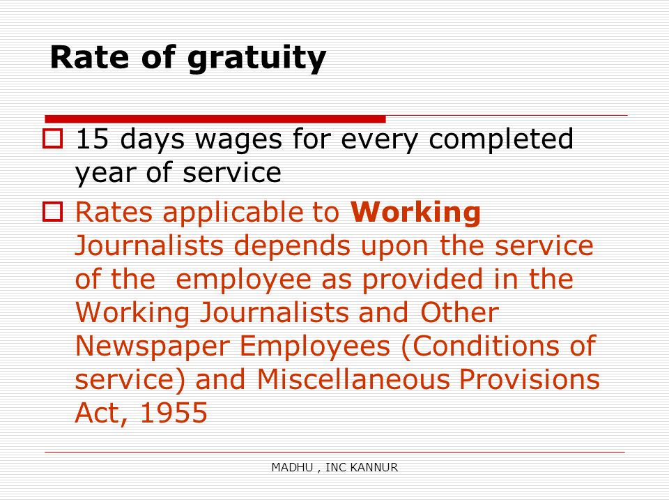 MADHU, INC KANNUR Rate of gratuity 15 days wages for every completed year of service Rates applicable to Working Journalists depends upon the service
