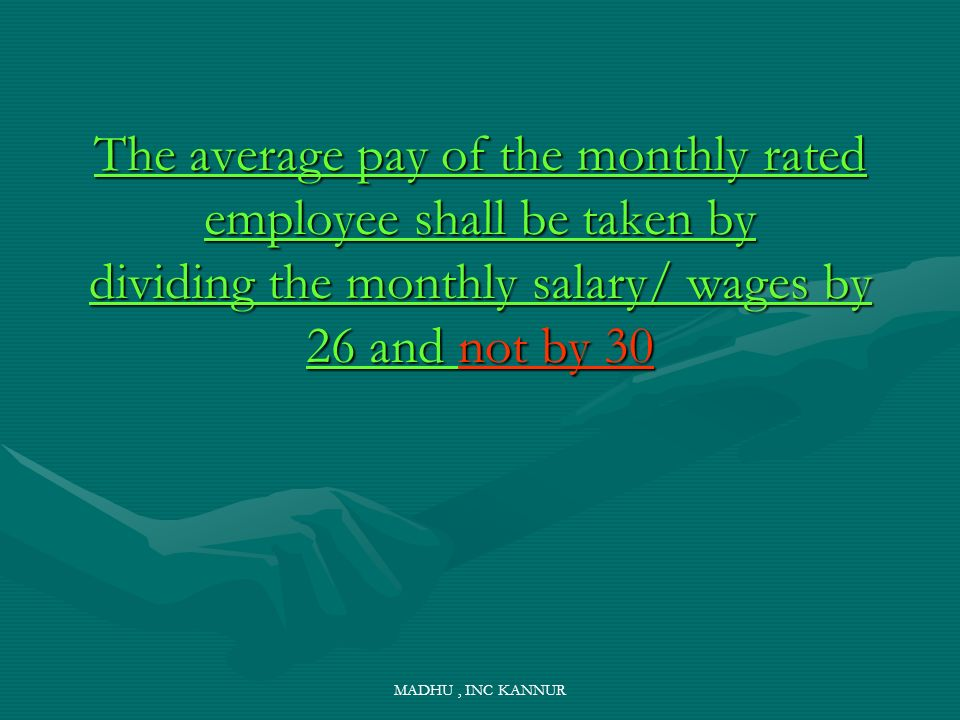 MADHU, INC KANNUR The average pay of the monthly rated employee shall be taken by dividing the monthly salary/ wages by 26 and not by 30