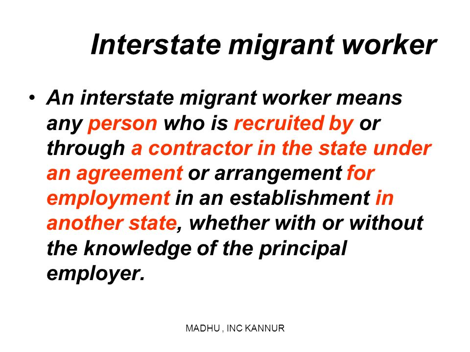 MADHU, INC KANNUR Interstate migrant worker An interstate migrant worker means any person who is recruited by or through a contractor in the state und