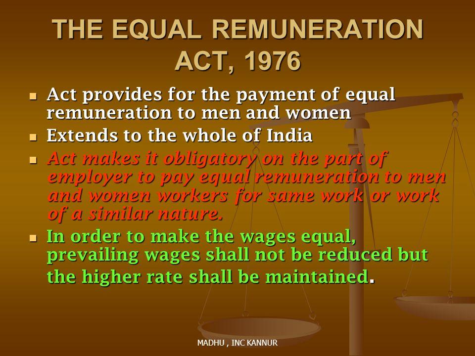 MADHU, INC KANNUR THE EQUAL REMUNERATION ACT, 1976 Act provides for the payment of equal remuneration to men and women Act provides for the payment of