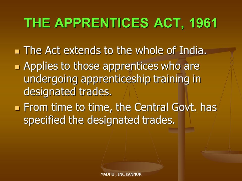 MADHU, INC KANNUR THE APPRENTICES ACT, 1961 The Act extends to the whole of India. The Act extends to the whole of India. Applies to those apprentices