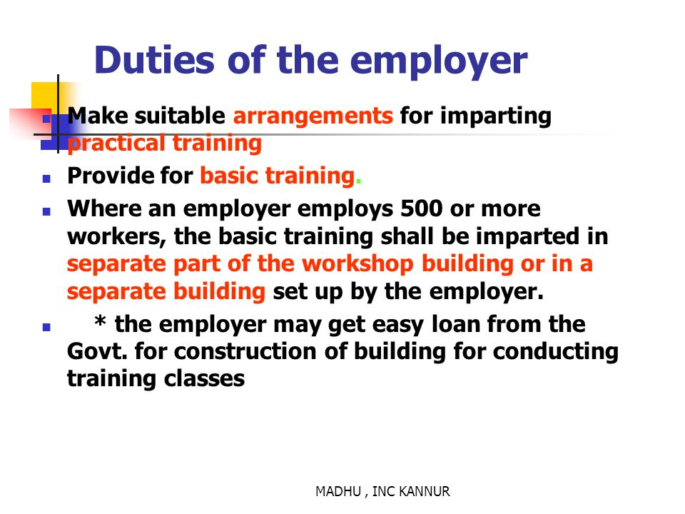 MADHU, INC KANNUR Duties of the employer Make suitable arrangements for imparting practical training Provide for basic training. Where an employer emp