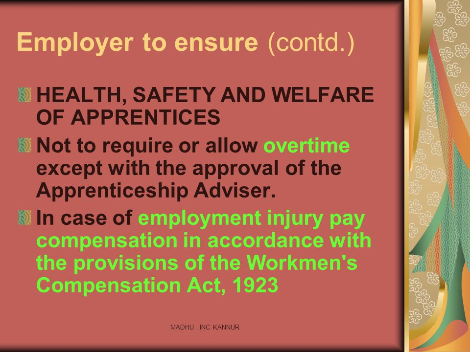 MADHU, INC KANNUR Employer to ensure (contd.) HEALTH, SAFETY AND WELFARE OF APPRENTICES Not to require or allow overtime except with the approval of t