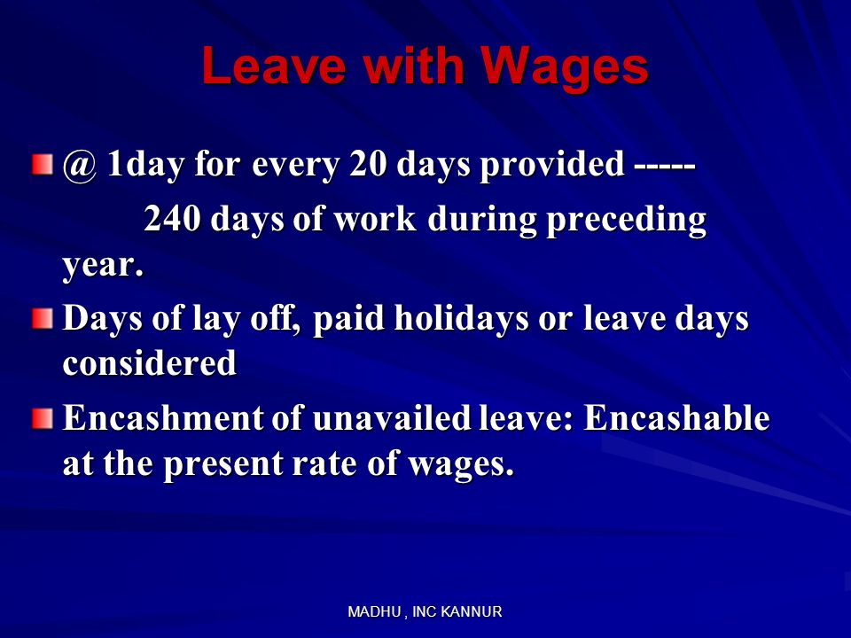 MADHU, INC KANNUR Leave with Wages @ 1day for every 20 days provided ----- 240 days of work during preceding year. 240 days of work during preceding y