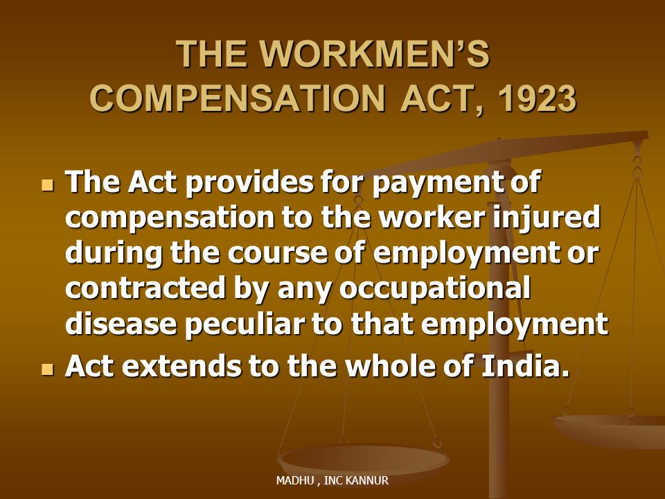 MADHU, INC KANNUR THE WORKMENS COMPENSATION ACT, 1923 The Act provides for payment of compensation to the worker injured during the course of employme