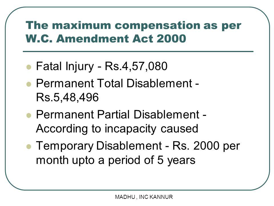 MADHU, INC KANNUR The maximum compensation as per W.C. Amendment Act 2000 Fatal Injury - Rs.4,57,080 Permanent Total Disablement - Rs.5,48,496 Permane
