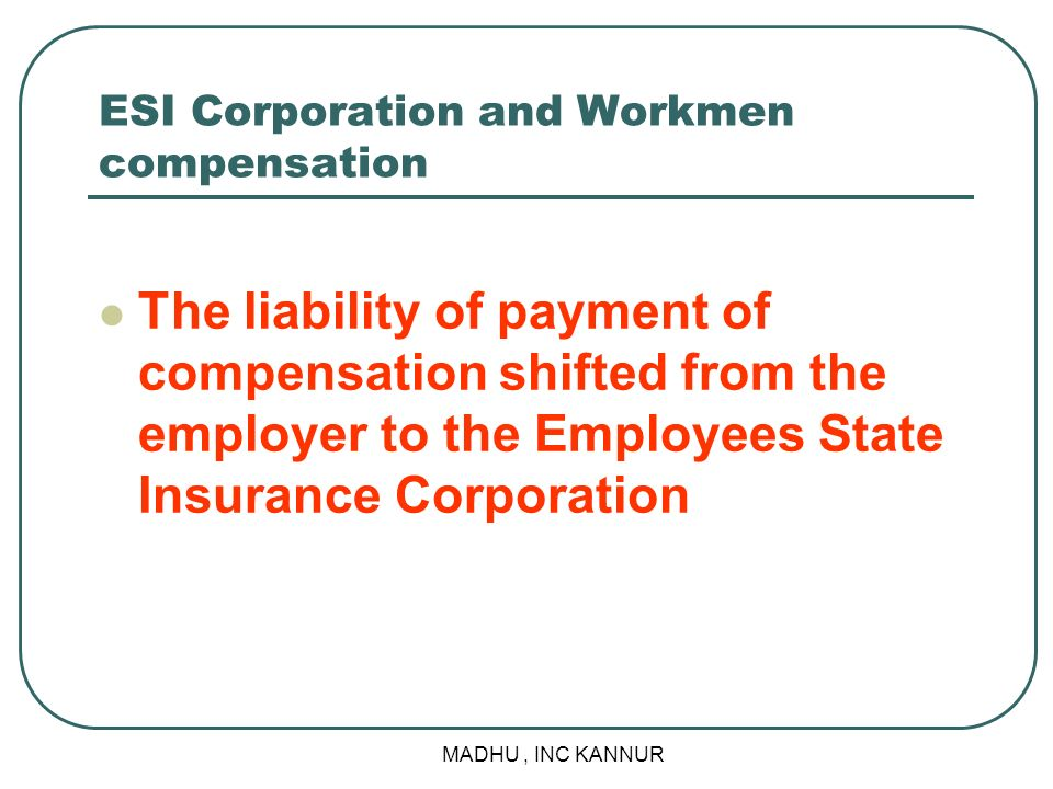 MADHU, INC KANNUR ESI Corporation and Workmen compensation The liability of payment of compensation shifted from the employer to the Employees State I