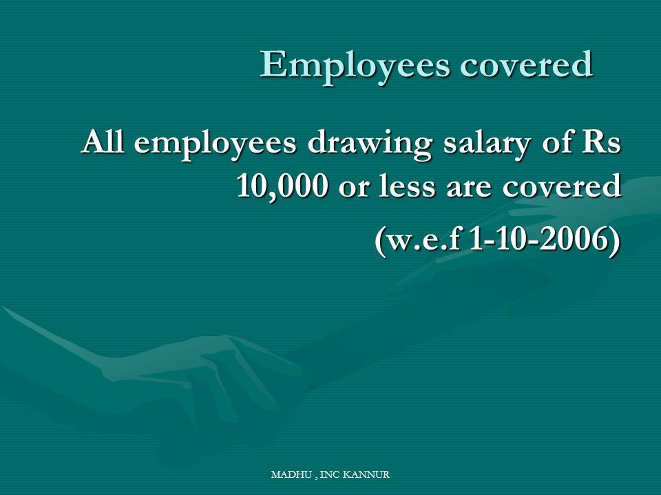 MADHU, INC KANNUR Employees covered Employees covered All employees drawing salary of Rs 10,000 or less are covered (w.e.f 1-10-2006)