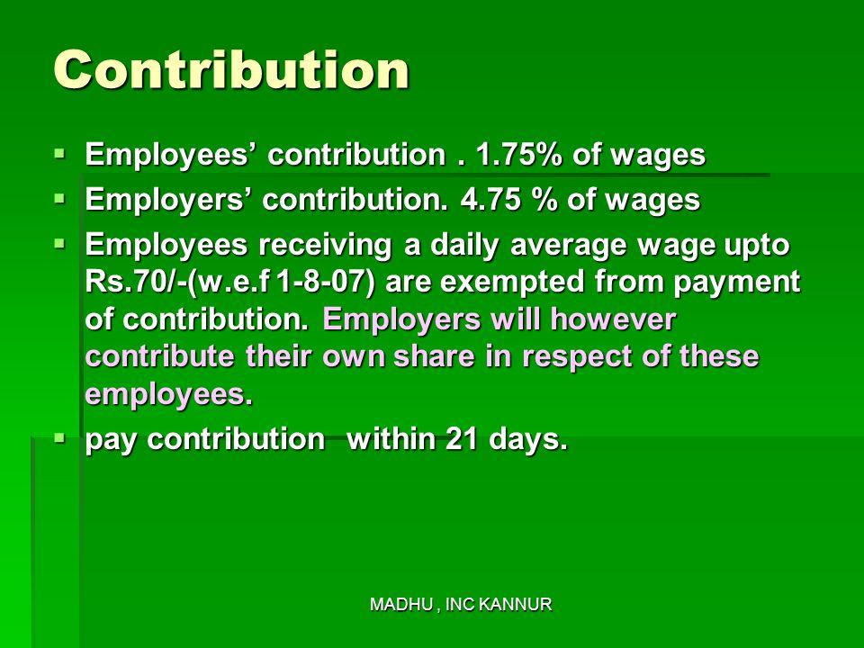 MADHU, INC KANNUR Contribution Employees contribution. 1.75% of wages Employees contribution. 1.75% of wages Employers contribution. 4.75 % of wages E