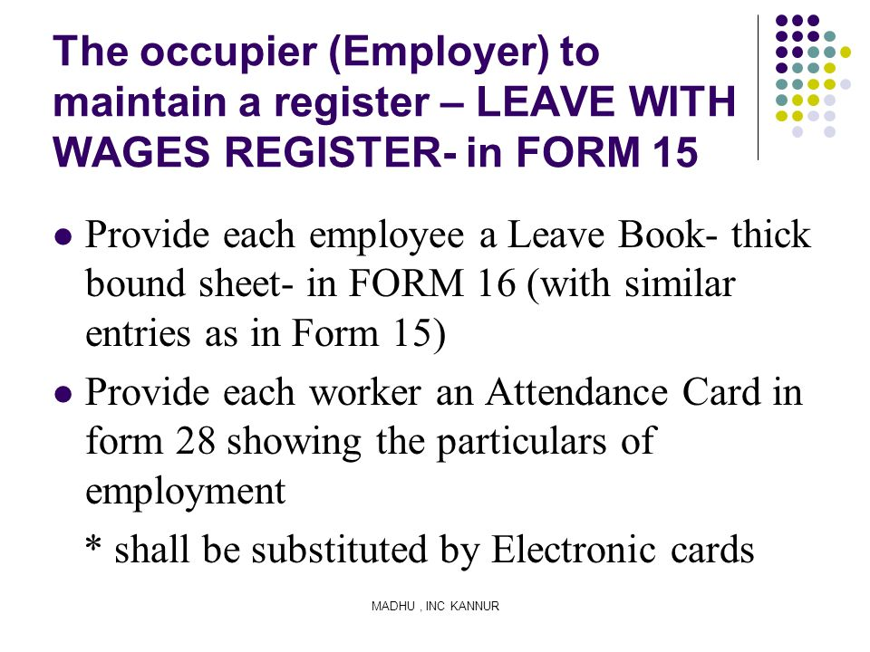 MADHU, INC KANNUR The occupier (Employer) to maintain a register – LEAVE WITH WAGES REGISTER- in FORM 15 Provide each employee a Leave Book- thick bou