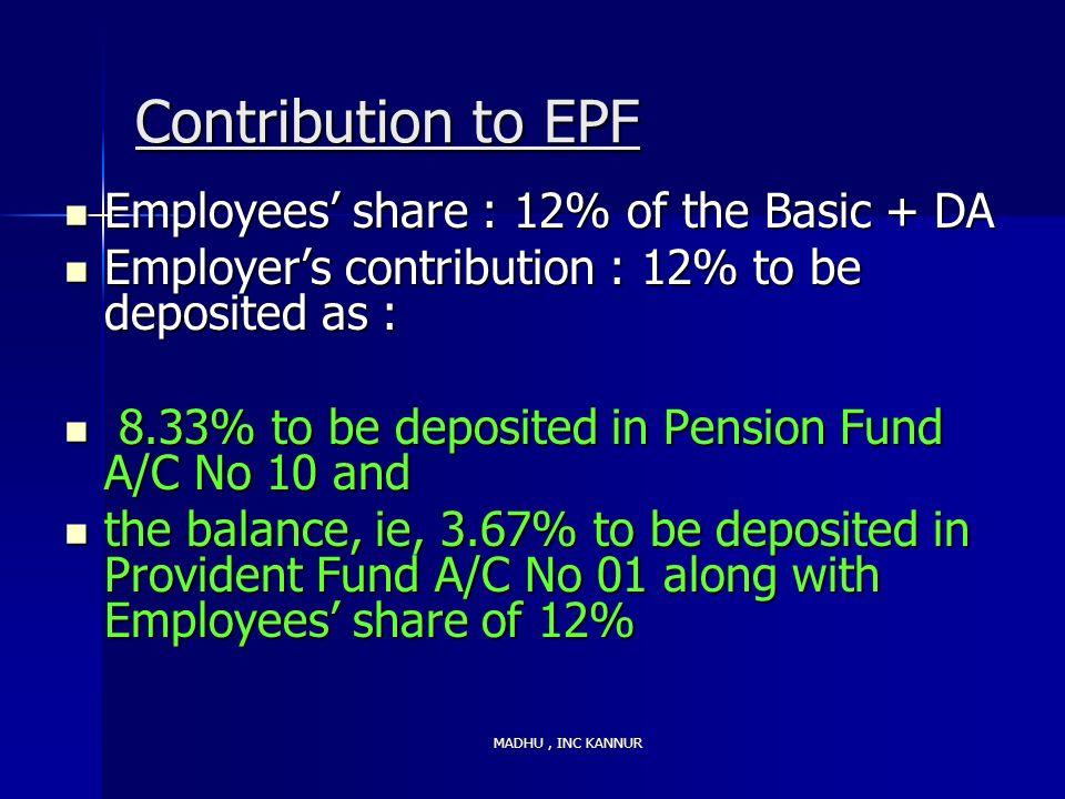 MADHU, INC KANNUR Contribution to EPF Employees share : 12% of the Basic + DA Employees share : 12% of the Basic + DA Employers contribution : 12% to