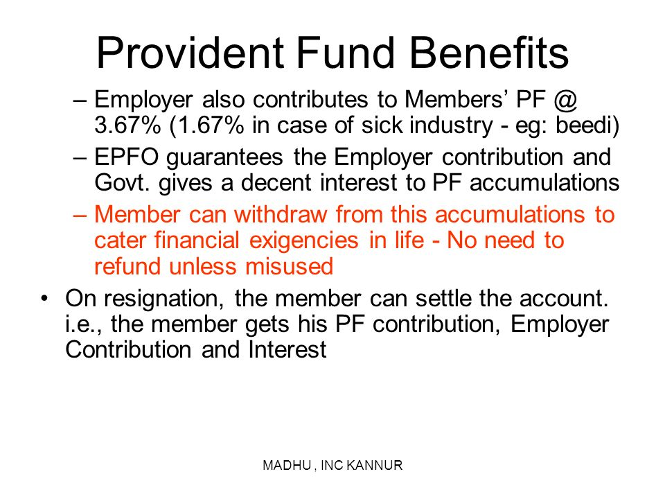 MADHU, INC KANNUR Provident Fund Benefits –Employer also contributes to Members PF @ 3.67% (1.67% in case of sick industry - eg: beedi) –EPFO guarante
